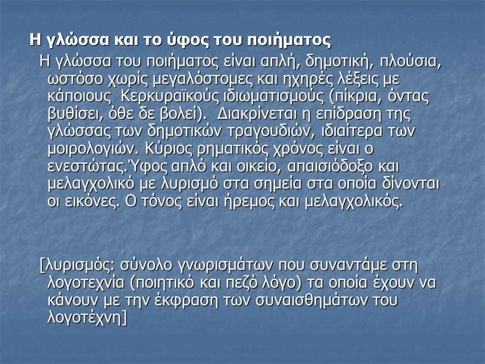 Η γλώσσα και το ύφος του ποιήματος Η γλώσσα του ποιήματος είναι απλή, δημοτική, πλούσια, ωστόσο χωρίς μεγαλόστομες και ηχηρές λέξεις με κάποιους Κερκυραϊκούς ιδιωματισμούς (πίκρια, όντας βυθίσει, όθε δε βολεί).