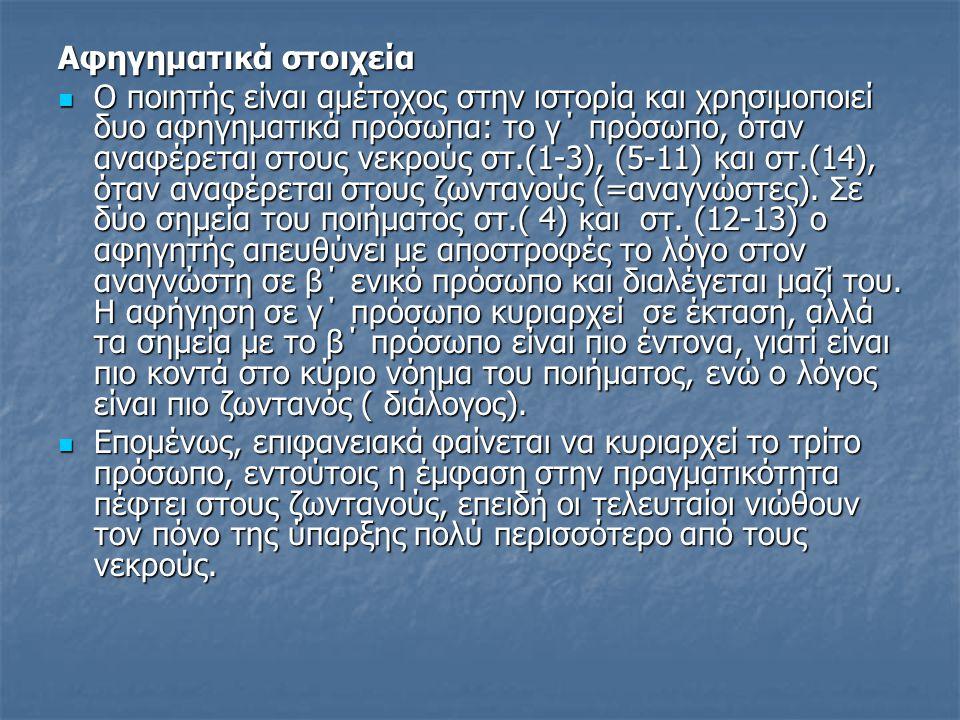 Αφηγηματικά στοιχεία Ο ποιητής είναι αμέτοχος στην ιστορία και χρησιμοποιεί δυο αφηγηματικά πρόσωπα: το γ΄ πρόσωπο, όταν αναφέρεται στους νεκρούς στ.(1-3), (5-11) και στ.(14), όταν αναφέρεται στους ζωντανούς (=αναγνώστες).