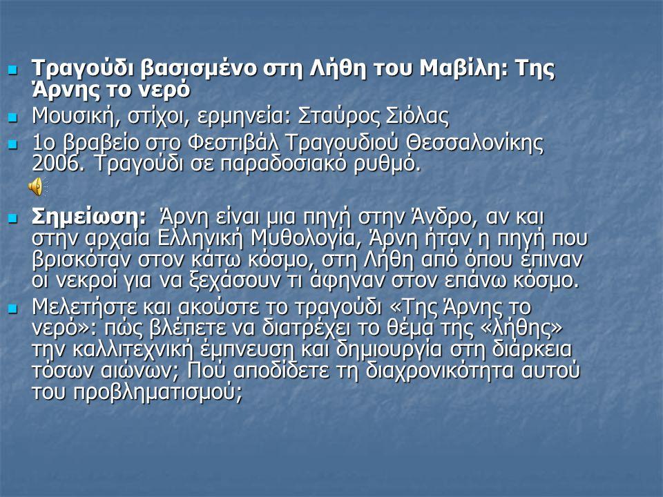 Τραγούδι βασισμένο στη Λήθη του Μαβίλη: Της Άρνης το νερό Τραγούδι βασισμένο στη Λήθη του Μαβίλη: Της Άρνης το νερό Μουσική, στίχοι, ερμηνεία: Σταύρος Σιόλας Μουσική, στίχοι, ερμηνεία: Σταύρος Σιόλας 1ο βραβείο στο Φεστιβάλ Τραγουδιού Θεσσαλονίκης 2006.