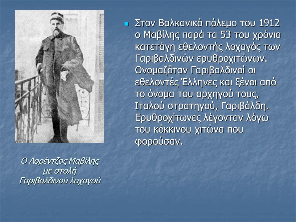 Ο Λορέντζος Μαβίλης με στολή Γαριβαλδινού λοχαγού Στον Βαλκανικό πόλεμο του 1912 ο Μαβίλης παρά τα 53 του χρόνια κατετάγη εθελοντής λοχαγός των Γαριβαλδινών ερυθροχιτώνων.