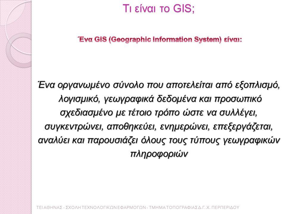 Τι είναι το GIS; ΤΕΙ ΑΘΗΝΑΣ - ΣΧΟΛΗ ΤΕΧΝΟΛΟΓΙΚΩΝ ΕΦΑΡΜΟΓΩΝ - ΤΜΗΜΑ ΤΟΠΟΓΡΑΦΙΑΣ Δ. Γ. Χ. ΠΕΡΠΕΡΙΔΟΥ