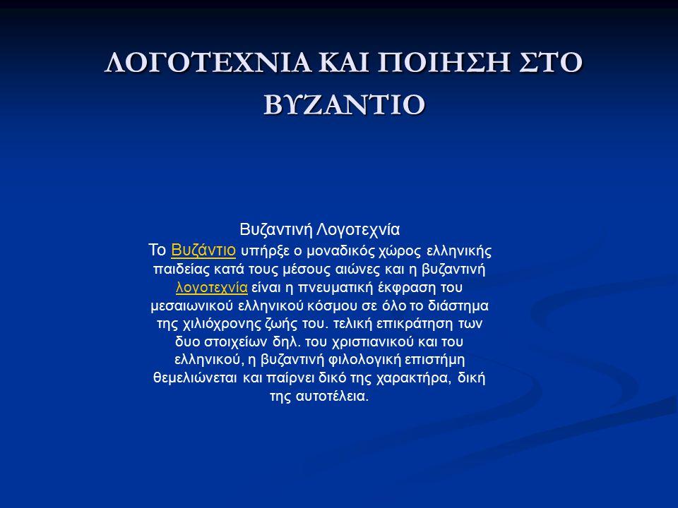 ΛΟΓΟΤΕΧΝΙΑ ΚΑΙ ΠΟΙΗΣΗ ΣΤΟ ΒΥΖΑΝΤΙΟ Βυζαντινή Λογοτεχνία Το Βυζάντιο υπήρξε ο μοναδικός χώρος ελληνικής παιδείας κατά τους μέσους αιώνες και η βυζαντινή λογοτεχνία είναι η πνευματική έκφραση του μεσαιωνικού ελληνικού κόσμου σε όλο το διάστημα της χιλιόχρονης ζωής του.