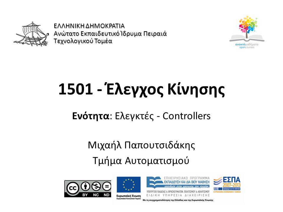 1501 - Έλεγχος Κίνησης Ενότητα: Ελεγκτές - Controllers Μιχαήλ Παπουτσιδάκης Τμήμα Αυτοματισμού ΕΛΛΗΝΙΚΗ ΔΗΜΟΚΡΑΤΙΑ Ανώτατο Εκπαιδευτικό Ίδρυμα Πειραιά