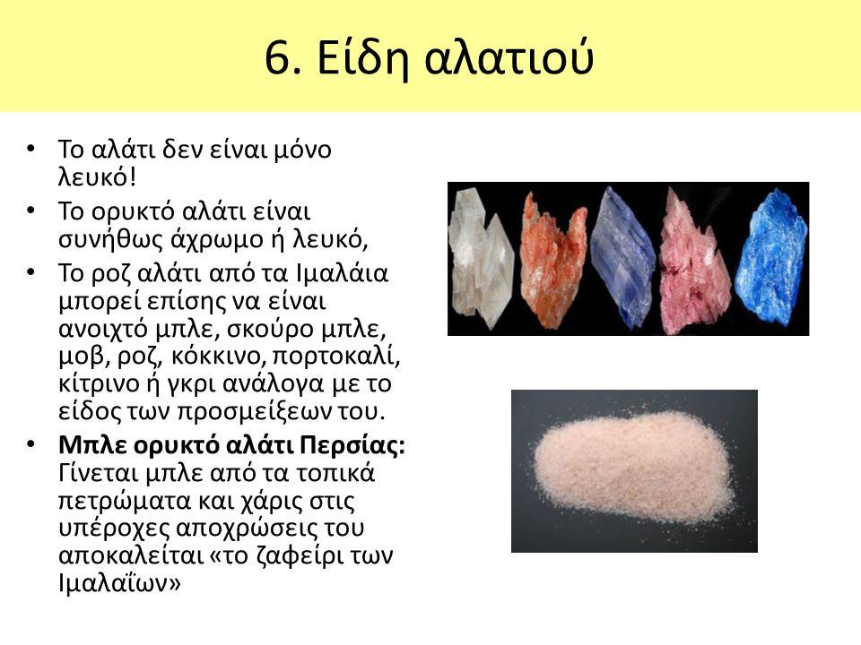 6. Είδη αλατιού Το αλάτι δεν είναι μόνο λευκό! Το ορυκτό αλάτι είναι συνήθως άχρωμο ή λευκό, Το ροζ αλάτι από τα Ιμαλάια μπορεί επίσης να είναι ανοιχτ