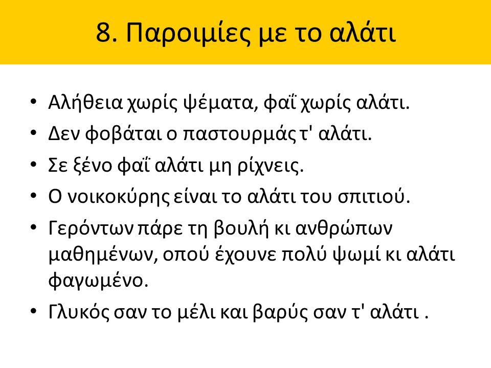 8. Παροιμίες με το αλάτι Αλήθεια χωρίς ψέματα, φαΐ χωρίς αλάτι. Δεν φοβάται ο παστουρμάς τ' αλάτι. Σε ξένο φαΐ αλάτι μη ρίχνεις. Ο νοικοκύρης είναι το