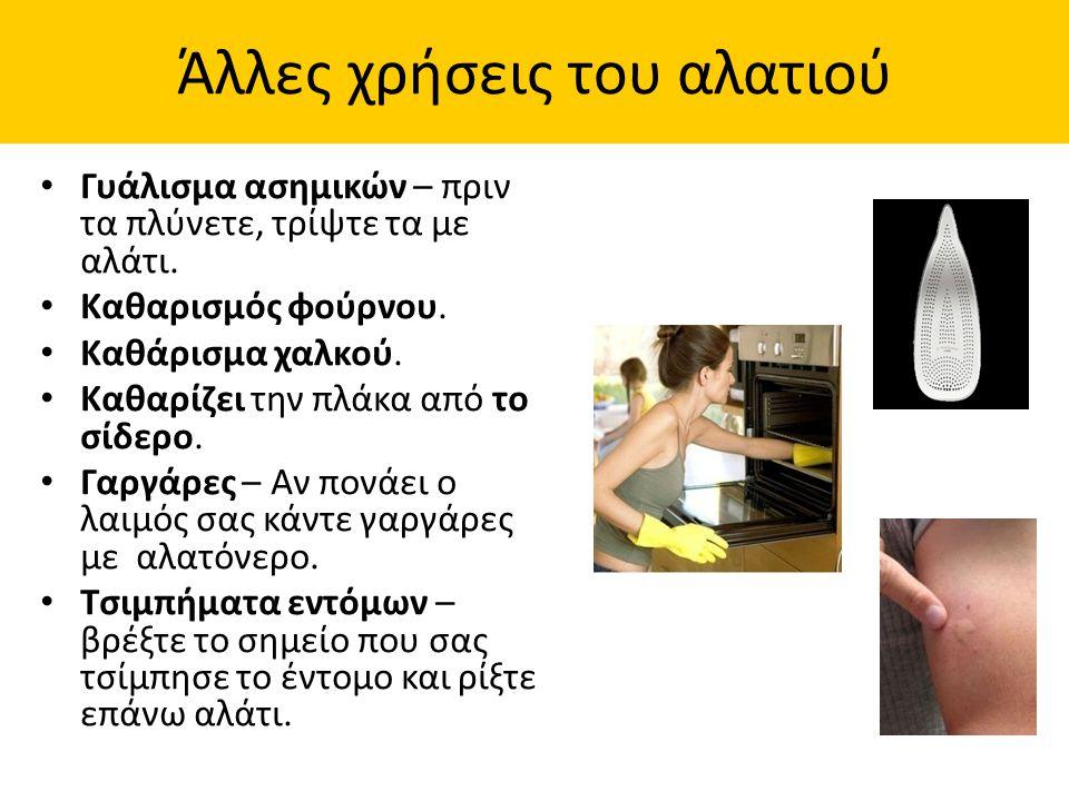 Γυάλισμα ασημικών – πριν τα πλύνετε, τρίψτε τα με αλάτι. Καθαρισμός φούρνου. Καθάρισμα χαλκού. Καθαρίζει την πλάκα από το σίδερο. Γαργάρες – Αν πονάει
