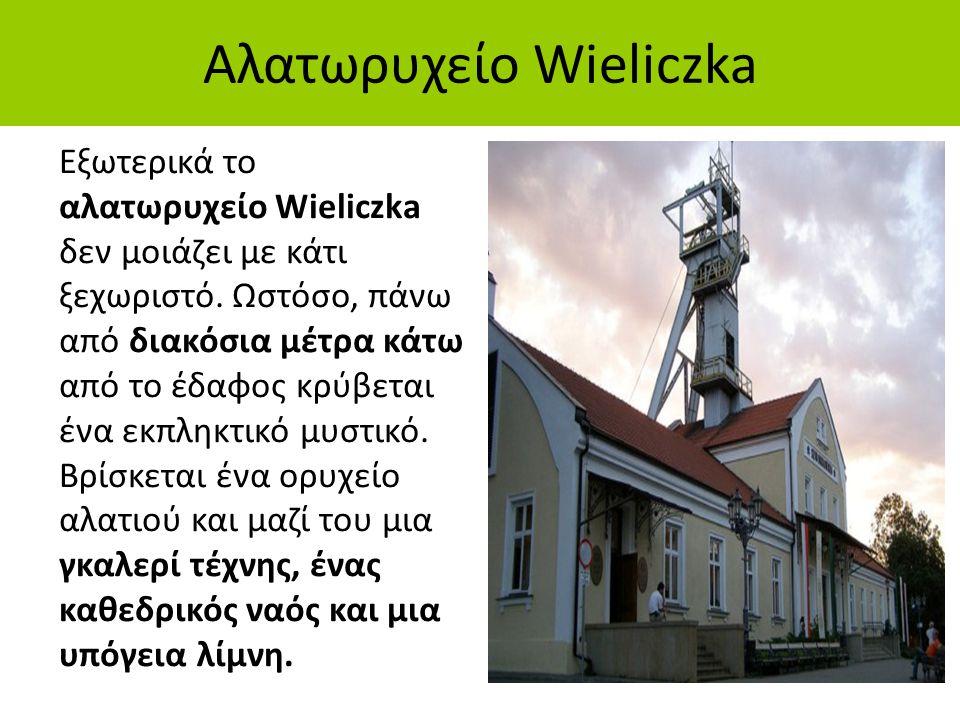 Αλατωρυχείο Wieliczka Εξωτερικά το αλατωρυχείο Wieliczka δεν μοιάζει με κάτι ξεχωριστό. Ωστόσο, πάνω από διακόσια μέτρα κάτω από το έδαφος κρύβεται έν