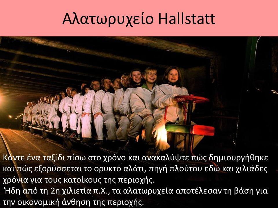 Αλατωρυχείο Hallstatt Κάντε ένα ταξίδι πίσω στο χρόνο και ανακαλύψτε πώς δημιουργήθηκε και πώς εξορύσσεται το ορυκτό αλάτι, πηγή πλούτου εδώ και χιλιά