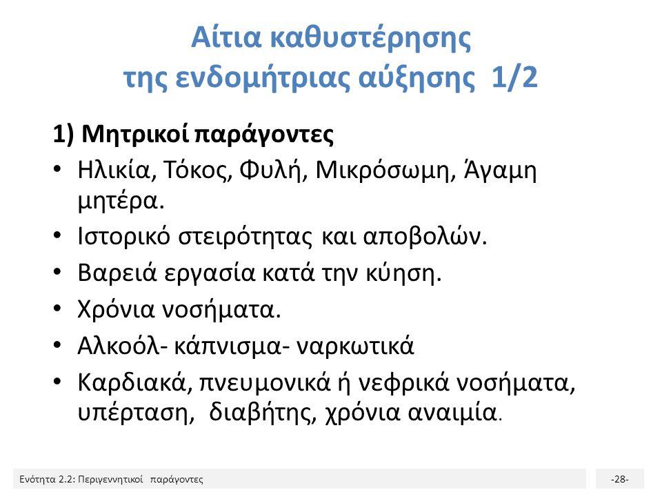 Ενότητα 2.2: Περιγεννητικοί παράγοντες-28- Αίτια καθυστέρησης της ενδομήτριας αύξησης 1/2 1) Μητρικοί παράγοντες Ηλικία, Τόκος, Φυλή, Μικρόσωμη, Άγαμη