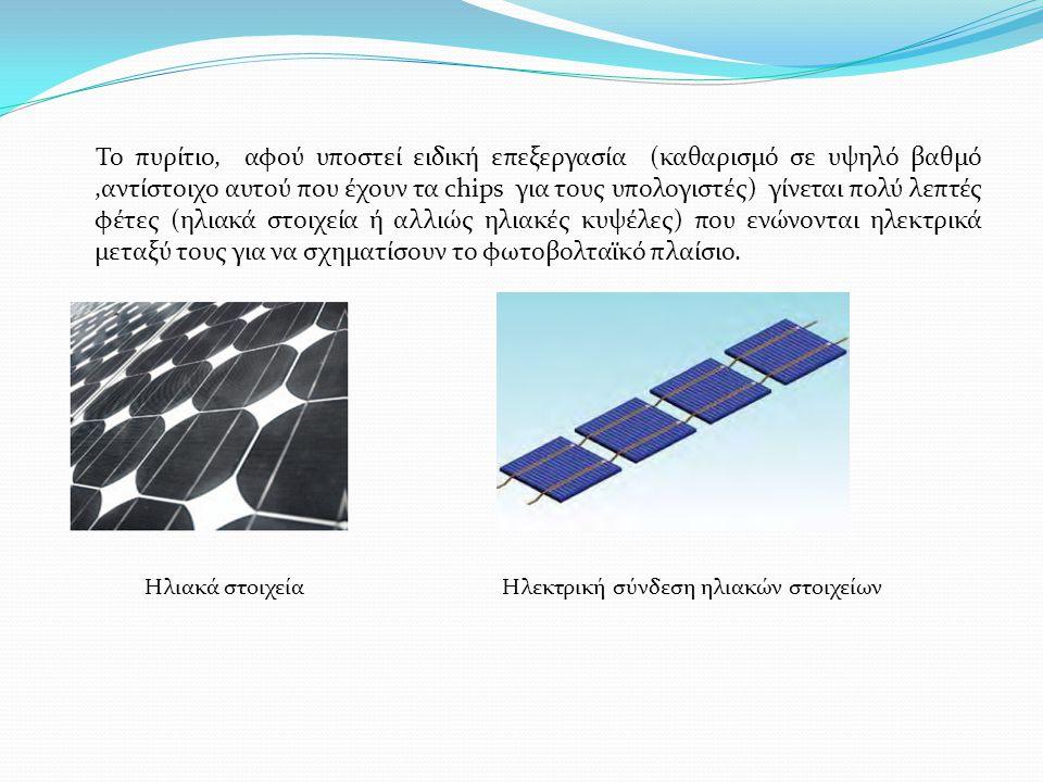 Το πυρίτιο, αφού υποστεί ειδική επεξεργασία (καθαρισμό σε υψηλό βαθμό,αντίστοιχο αυτού που έχουν τα chips για τους υπολογιστές) γίνεται πολύ λεπτές φέτες (ηλιακά στοιχεία ή αλλιώς ηλιακές κυψέλες) που ενώνονται ηλεκτρικά μεταξύ τους για να σχηματίσουν το φωτοβολταϊκό πλαίσιο.