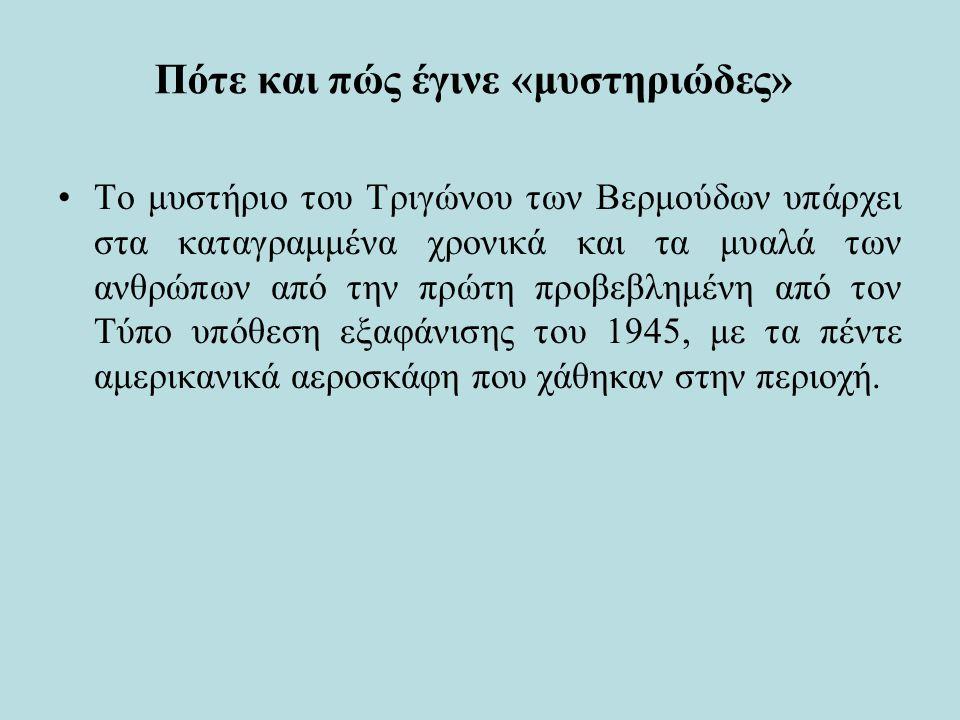 Πότε και πώς έγινε «μυστηριώδες» Το μυστήριο του Τριγώνου των Βερμούδων υπάρχει στα καταγραμμένα χρονικά και τα μυαλά των ανθρώπων από την πρώτη προβεβλημένη από τον Τύπο υπόθεση εξαφάνισης του 1945, με τα πέντε αμερικανικά αεροσκάφη που χάθηκαν στην περιοχή.