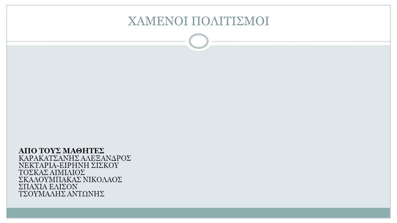 ΧΑΜΕΝΟΙ ΠΟΛΙΤΙΣΜΟΙ ΑΠΟ ΤΟΥΣ ΜΑΘΗΤΕΣ ΚΑΡΑΚΑΤΣΑΝΗΣ ΑΛΕΞΑΝΔΡΟΣ ΝΕΚΤΑΡΙΑ-ΕΙΡΗΝΗ ΣΙΣΚΟΥ ΤΟΣΚΑΣ ΑΙΜΙΛΙΟΣ ΣΚΑΛΟΥΜΠΑΚΑΣ ΝΙΚΟΛΑΟΣ ΣΠΑΧΙΑ ΕΛΙΣΟΝ ΤΣΟΥΜΑΛΗΣ ΑΝΤΩΝΗΣ