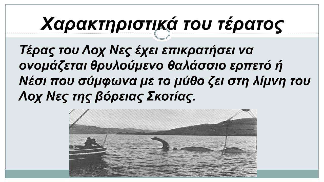 Χαρακτηριστικά του τέρατος Τέρας του Λοχ Νες έχει επικρατήσει να ονομάζεται θρυλούμενο θαλάσσιο ερπετό ή Νέσι που σύμφωνα με το μύθο ζει στη λίμνη του Λοχ Νες της βόρειας Σκοτίας.