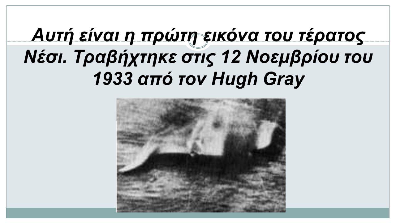 Αυτή είναι η πρώτη εικόνα του τέρατος Νέσι. Τραβήχτηκε στις 12 Νοεμβρίου του 1933 από τον Hugh Gray