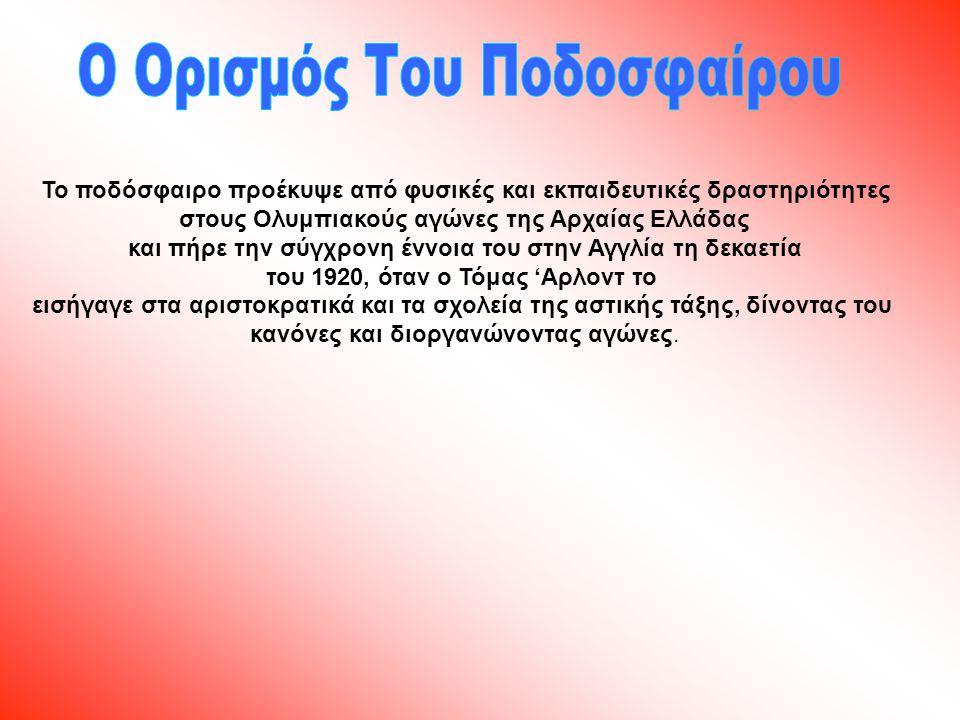 Το ποδόσφαιρο προέκυψε από φυσικές και εκπαιδευτικές δραστηριότητες στους Ολυμπιακούς αγώνες της Αρχαίας Ελλάδας και πήρε την σύγχρονη έννοια του στην