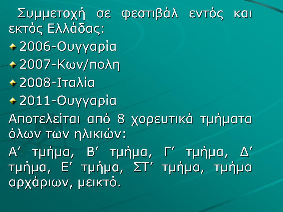 Συμμετοχή σε φεστιβάλ εντός και εκτός Ελλάδας: Συμμετοχή σε φεστιβάλ εντός και εκτός Ελλάδας:2006-Ουγγαρία2007-Κων/πολη2008-Ιταλία2011-Ουγγαρία Αποτελείται από 8 χορευτικά τμήματα όλων των ηλικιών: Α' τμήμα, Β' τμήμα, Γ' τμήμα, Δ' τμήμα, Ε' τμήμα, ΣΤ' τμήμα, τμήμα αρχάριων, μεικτό.