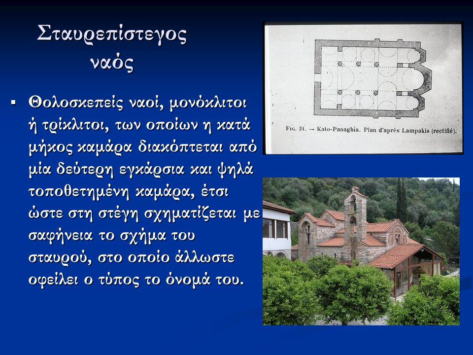 Σταυρεπίστεγος ναός  Θολοσκεπείς ναοί, μονόκλιτοι ή τρίκλιτοι, των οποίων η κατά μήκος καμάρα διακόπτεται από μία δεύτερη εγκάρσια και ψηλά τοποθετημ