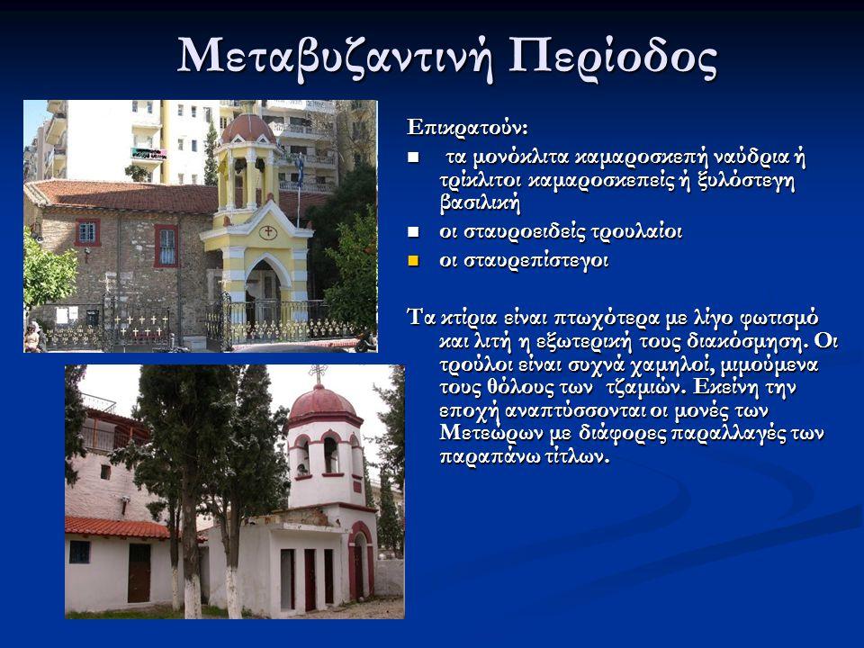 Μεταβυζαντινή Περίοδος Επικρατούν: τα μονόκλιτα καμαροσκεπή ναύδρια ή τρίκλιτοι καμαροσκεπείς ή ξυλόστεγη βασιλική τα μονόκλιτα καμαροσκεπή ναύδρια ή