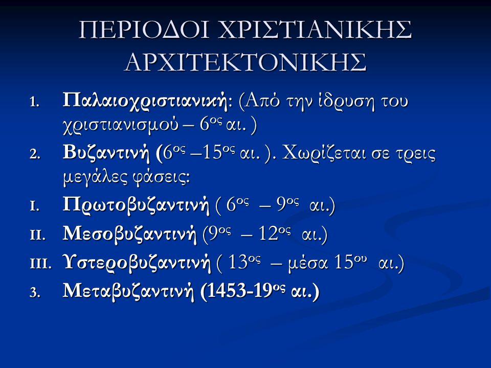 ΠΕΡΙΟΔΟΙ ΧΡΙΣΤΙΑΝΙΚΗΣ ΑΡΧΙΤΕΚΤΟΝΙΚΗΣ 1. Παλαιοχριστιανική: (Από την ίδρυση του χριστιανισμού – 6 ος αι. ) 2. Βυζαντινή (6 ος –15 ος αι. ). Χωρίζεται σ