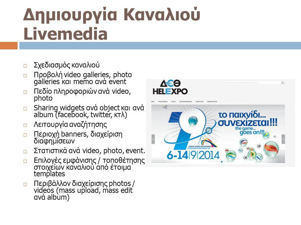 Δημιουργία Καναλιού Livemedia  Σχεδιασμός καναλιού  Προβολή video galleries, photo galleries και memo ανά event  Πεδίο πληροφοριών ανά video, photo