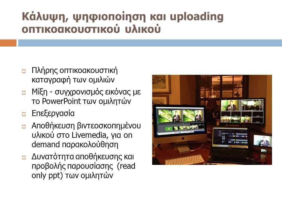 Κάλυψη, ψηφιοποίηση και uploading οπτικοακουστικού υλικού  Πλήρης οπτικοακουστική καταγραφή των ομιλιών  Μίξη - συγχρονισμός εικόνας με το PowerPoin