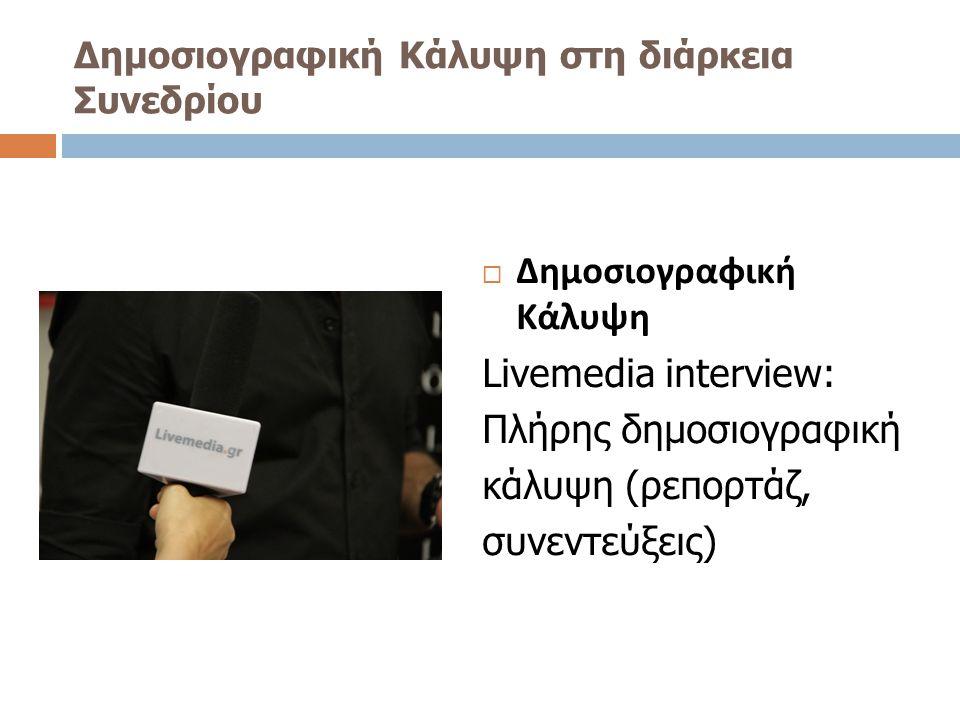 Δημοσιογραφική Κάλυψη στη διάρκεια Συνεδρίου  Δημοσιογραφική Κάλυψη Livemedia interview: Πλήρης δημοσιογραφική κάλυψη (ρεπορτάζ, συνεντεύξεις)
