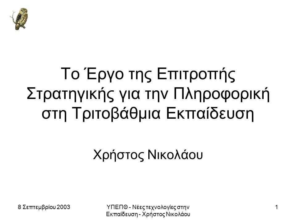 8 Σεπτεμβρίου 2003ΥΠΕΠΘ - Νέες τεχνολογίες στην Εκπαίδευση - Χρήστος Νικολάου 1 Το Έργο της Επιτροπής Στρατηγικής για την Πληροφορική στη Τριτοβάθμια Εκπαίδευση Χρήστος Νικολάου
