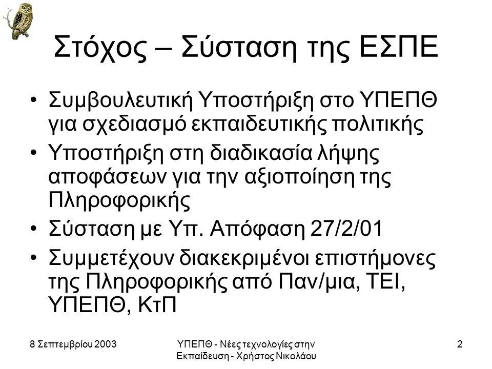 8 Σεπτεμβρίου 2003ΥΠΕΠΘ - Νέες τεχνολογίες στην Εκπαίδευση - Χρήστος Νικολάου 2 Στόχος – Σύσταση της ΕΣΠΕ Συμβουλευτική Υποστήριξη στο ΥΠΕΠΘ για σχεδιασμό εκπαιδευτικής πολιτικής Υποστήριξη στη διαδικασία λήψης αποφάσεων για την αξιοποίηση της Πληροφορικής Σύσταση με Υπ.