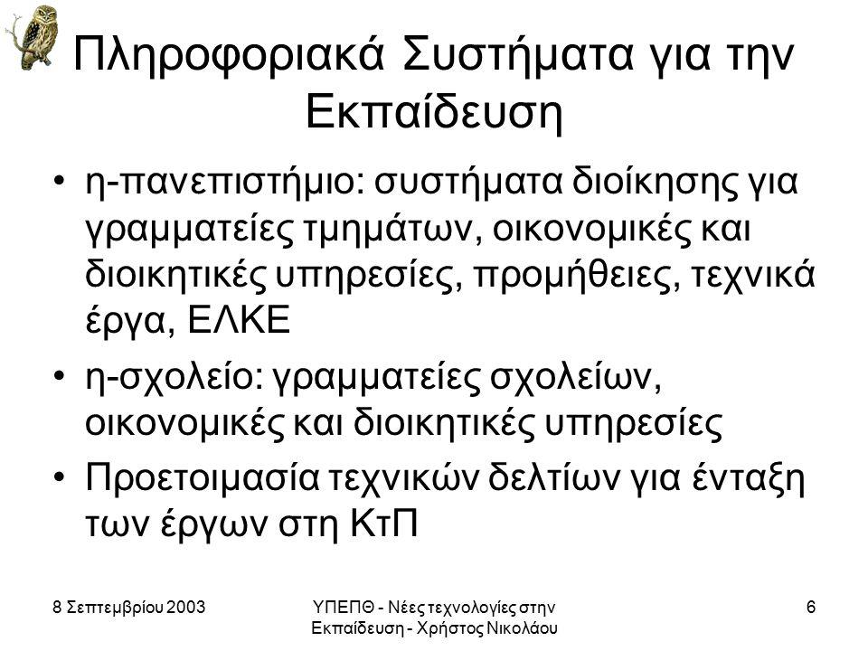 8 Σεπτεμβρίου 2003ΥΠΕΠΘ - Νέες τεχνολογίες στην Εκπαίδευση - Χρήστος Νικολάου 6 Πληροφοριακά Συστήματα για την Εκπαίδευση η-πανεπιστήμιο: συστήματα διοίκησης για γραμματείες τμημάτων, οικονομικές και διοικητικές υπηρεσίες, προμήθειες, τεχνικά έργα, ΕΛΚΕ η-σχολείο: γραμματείες σχολείων, οικονομικές και διοικητικές υπηρεσίες Προετοιμασία τεχνικών δελτίων για ένταξη των έργων στη ΚτΠ