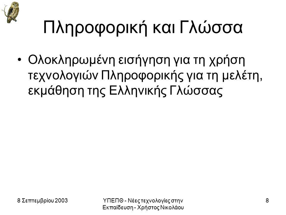 8 Σεπτεμβρίου 2003ΥΠΕΠΘ - Νέες τεχνολογίες στην Εκπαίδευση - Χρήστος Νικολάου 8 Πληροφορική και Γλώσσα Ολοκληρωμένη εισήγηση για τη χρήση τεχνολογιών Πληροφορικής για τη μελέτη, εκμάθηση της Ελληνικής Γλώσσας