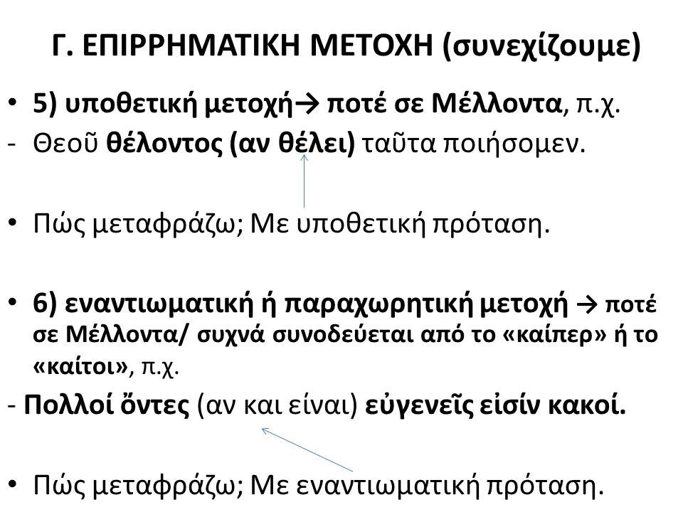 Γ. ΕΠΙΡΡΗΜΑΤΙΚΗ ΜΕΤΟΧΗ (συνεχίζουμε) 5) υποθετική μετοχή→ ποτέ σε Μέλλοντα, π.χ. -Θεοῦ θέλοντος (αν θέλει) ταῦτα ποιήσομεν. Πώς μεταφράζω; Με υποθετικ