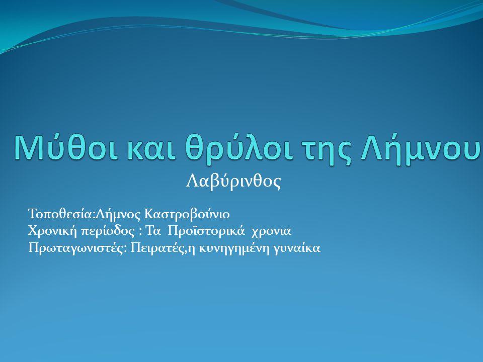 Λαβύρινθος Τοποθεσία:Λήμνος Καστροβούνιο Χρονική περίοδος : Τα Προϊστορικά χρονια Πρωταγωνιστές: Πειρατές,η κυνηγημένη γυναίκα