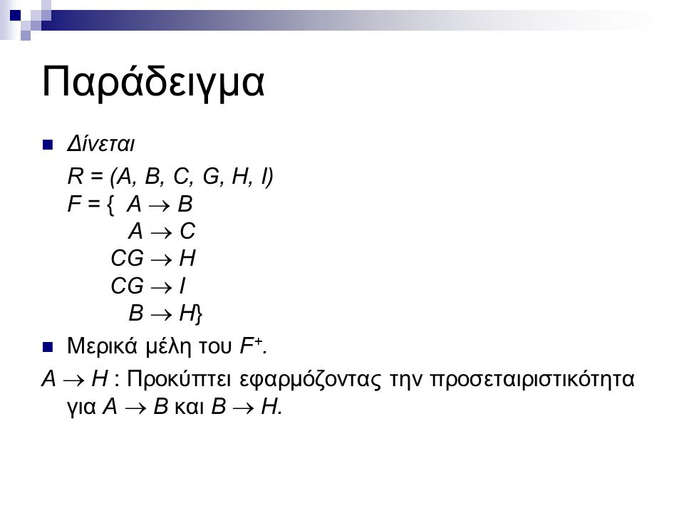 Παράδειγμα Δίνεται R = (A, B, C, G, H, I) F = { A  B A  C CG  H CG  I B  H} Μερικά μέλη του F +. Α  H : Προκύπτει εφαρμόζοντας την προσεταιριστι