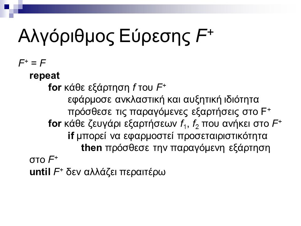 Αλγόριθμος Εύρεσης F + F + = F repeat for κάθε εξάρτηση f του F + εφάρμοσε ανκλαστική και αυξητική ιδιότητα πρόσθεσε τις παραγόμενες εξαρτήσεις στο F + for κάθε ζευγάρι εξαρτήσεων f 1, f 2 που ανήκει στο F + if μπορεί να εφαρμοστεί προσεταιριστικότητα then πρόσθεσε την παραγόμενη εξάρτηση στο F + until F + δεν αλλάζει περαιτέρω