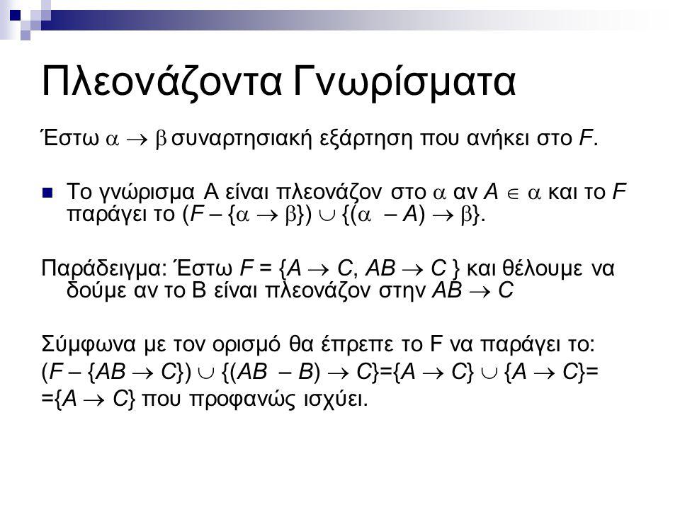 Πλεονάζοντα Γνωρίσματα Έστω    συναρτησιακή εξάρτηση που ανήκει στο F. Το γνώρισμα Α είναι πλεονάζον στο  αν A   και το F παράγει το (F – {  