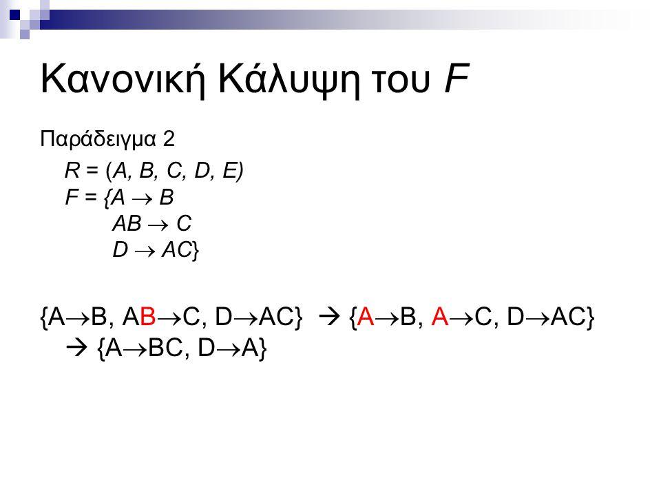 Κανονική Κάλυψη του F Παράδειγμα 2 R = (A, B, C, D, E) F = {A  B AB  C D  AC} {A  B, AB  C, D  AC}  {A  B, A  C, D  AC}  {A  BC, D  A}