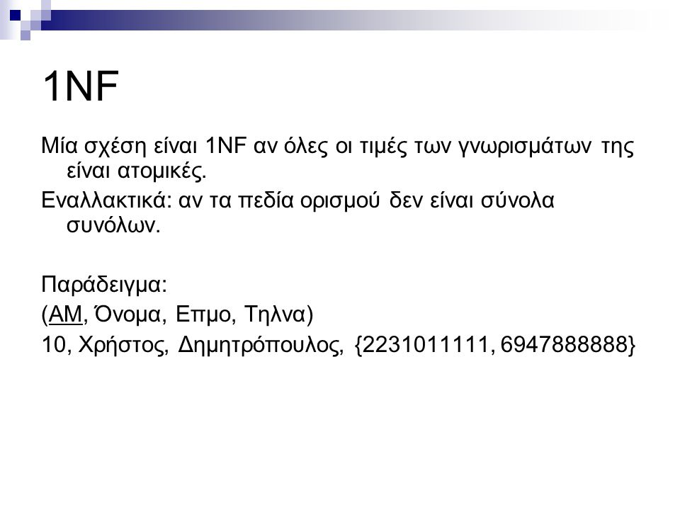 1NF Μία σχέση είναι 1NF αν όλες οι τιμές των γνωρισμάτων της είναι ατομικές. Εναλλακτικά: αν τα πεδία ορισμού δεν είναι σύνολα συνόλων. Παράδειγμα: (A
