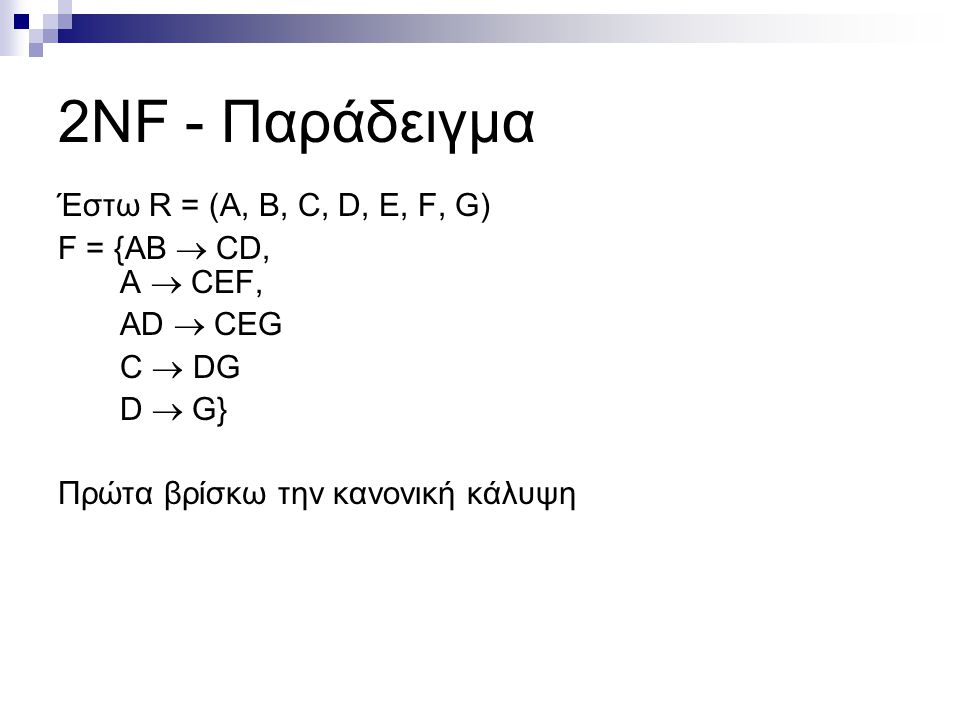2NF - Παράδειγμα Έστω R = (A, B, C, D, E, F, G) F = {AB  CD, A  CEF, AD  CEG C  DG D  G} Πρώτα βρίσκω την κανονική κάλυψη