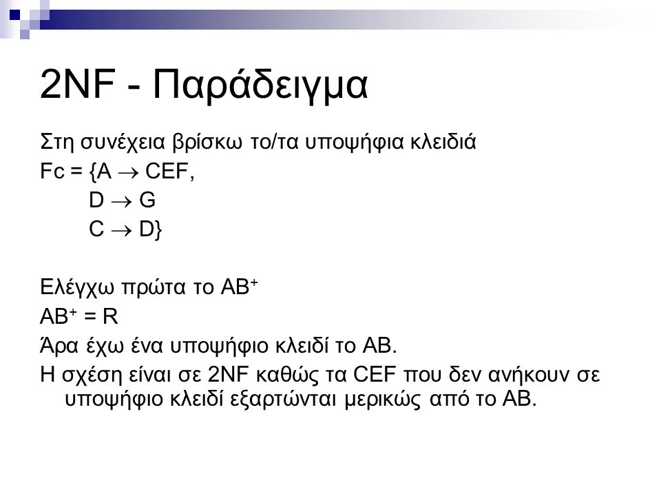 2NF - Παράδειγμα Στη συνέχεια βρίσκω το/τα υποψήφια κλειδιά Fc = {A  CEF, D  G C  D} Ελέγχω πρώτα το ΑΒ + ΑΒ + = R Άρα έχω ένα υποψήφιο κλειδί το ΑΒ.