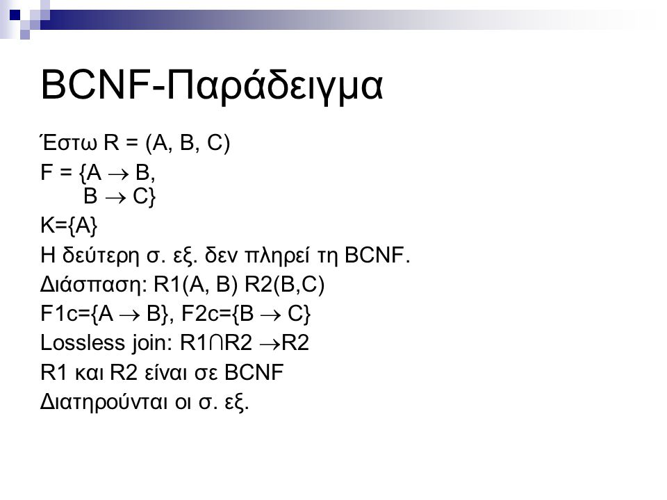 BCNF-Παράδειγμα Έστω R = (A, B, C) F = {A  Β, Β  C} Κ={Α} Η δεύτερη σ. εξ. δεν πληρεί τη BCNF. Διάσπαση: R1(A, B) R2(B,C) F1c={A  Β}, F2c={B  C} L