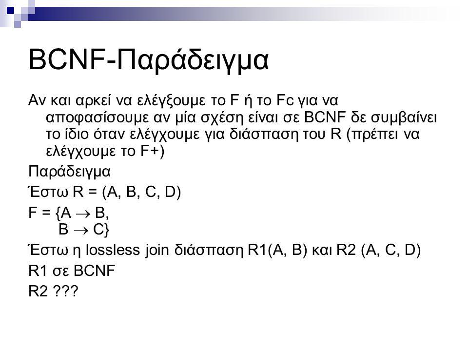 BCNF-Παράδειγμα Αν και αρκεί να ελέγξουμε το F ή το Fc για να αποφασίσουμε αν μία σχέση είναι σε BCNF δε συμβαίνει το ίδιο όταν ελέγχουμε για διάσπαση του R (πρέπει να ελέγχουμε το F+) Παράδειγμα Έστω R = (A, B, C, D) F = {A  Β, Β  C} Έστω η lossless join διάσπαση R1(A, B) και R2 (A, C, D) R1 σε BCNF R2