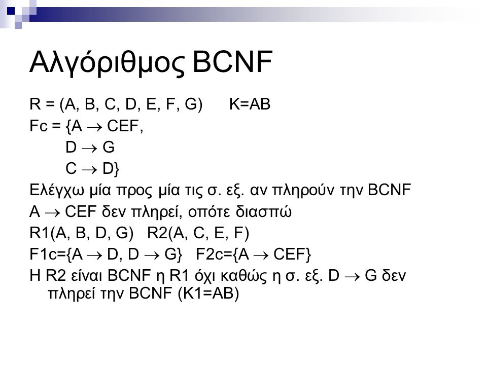 Αλγόριθμος BCNF R = (A, B, C, D, E, F, G) Κ=ΑΒ Fc = {A  CEF, D  G C  D} Ελέγχω μία προς μία τις σ. εξ. αν πληρούν την BCNF A  CEF δεν πληρεί, οπότ