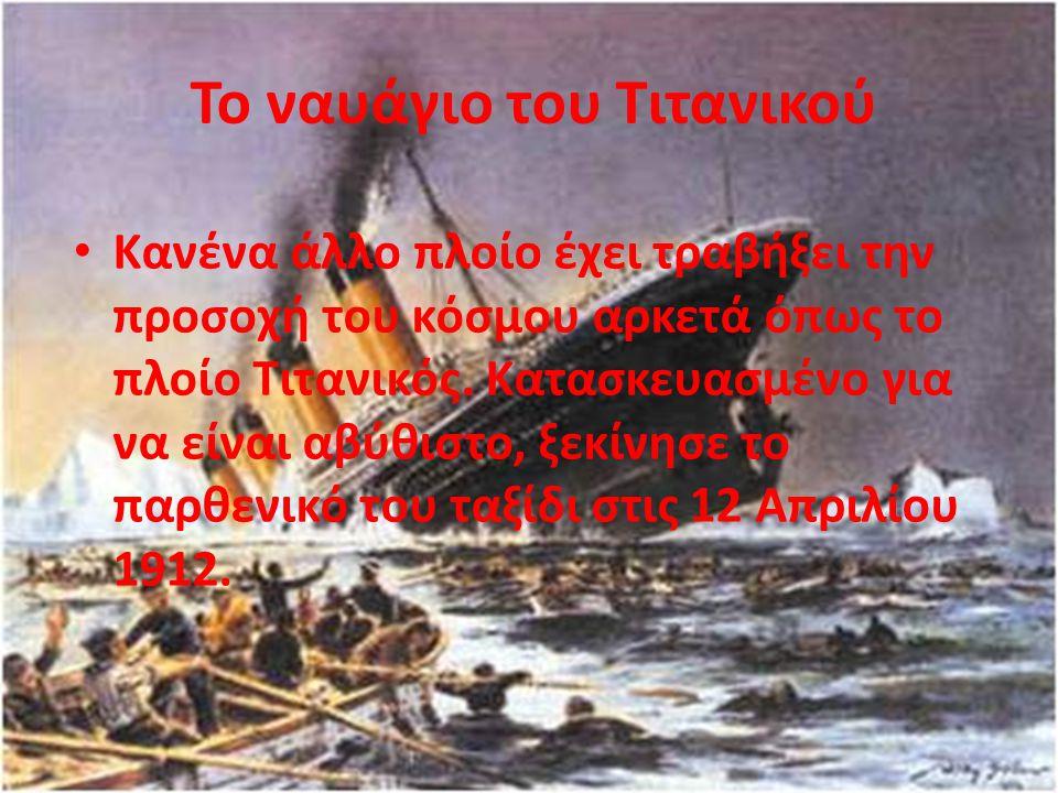 Το ναυάγιο του Τιτανικού Κανένα άλλο πλοίο έχει τραβήξει την προσοχή του κόσμου αρκετά όπως το πλοίο Τιτανικός. Κατασκευασμένο για να είναι αβύθιστο,
