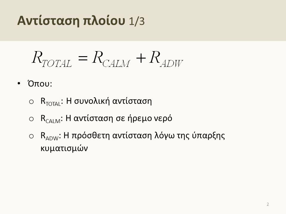 Αντίσταση πλοίου 1/3 Όπου: o R TOTAL : Η συνολική αντίσταση o R CALM : Η αντίσταση σε ήρεμο νερό o R ADW : Η πρόσθετη αντίσταση λόγω της ύπαρξης κυματ
