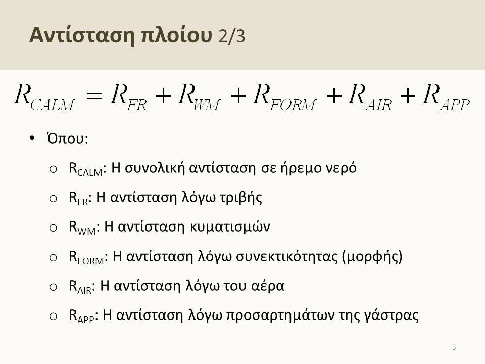 Αντίσταση πλοίου 2/3 Όπου: o R CALM : Η συνολική αντίσταση σε ήρεμο νερό o R FR : Η αντίσταση λόγω τριβής o R WM : Η αντίσταση κυματισμών o R FORM : Η αντίσταση λόγω συνεκτικότητας (μορφής) o R AIR : Η αντίσταση λόγω του αέρα o R APP : Η αντίσταση λόγω προσαρτημάτων της γάστρας 3