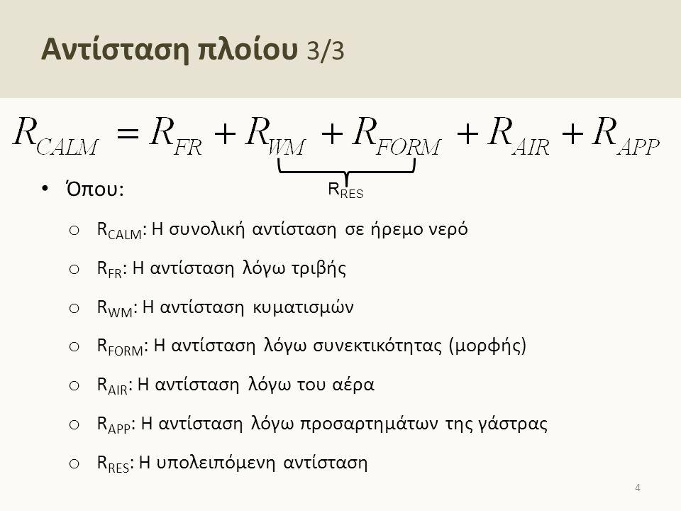 Αντίσταση πλοίου 3/3 Όπου: o R CALM : Η συνολική αντίσταση σε ήρεμο νερό o R FR : Η αντίσταση λόγω τριβής o R WM : Η αντίσταση κυματισμών o R FORM : Η