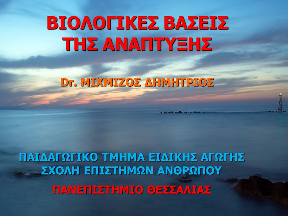 Dr.ΜΙΧΜΙΖΟΣ, UTh-SpecEd: 2012-131 ΒΙΟΛΟΓΙΚΕΣ ΒΑΣΕΙΣ ΤΗΣ ΑΝΑΠΤΥΞΗΣ Dr.