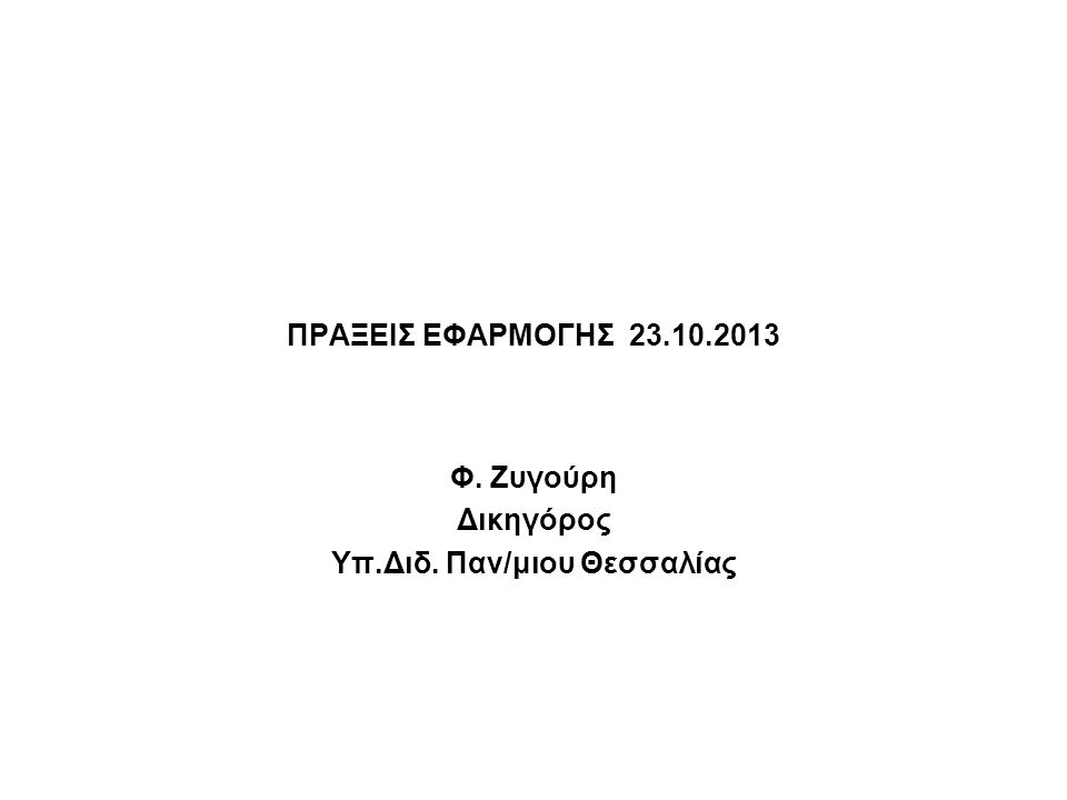 ΠΡΑΞΕΙΣ ΕΦΑΡΜΟΓΗΣ 23.10.2013 Φ. Ζυγούρη Δικηγόρος Υπ.Διδ. Παν/μιου Θεσσαλίας