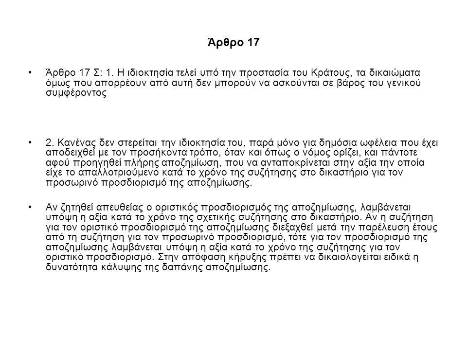 Άρθρο 17 Άρθρο 17 Σ: 1. Η ιδιοκτησία τελεί υπό την προστασία του Κράτους, τα δικαιώματα όμως που απορρέουν από αυτή δεν μπορούν να ασκούνται σε βάρος