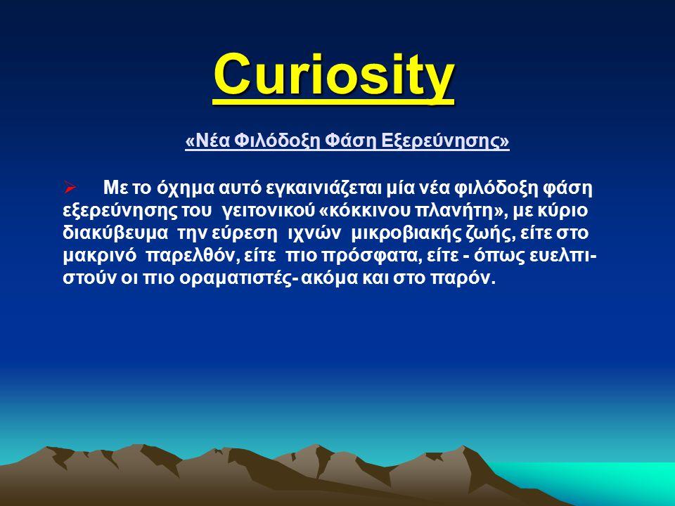 Curiosity «Νέα Φιλόδοξη Φάση Εξερεύνησης»  Με το όχημα αυτό εγκαινιάζεται μία νέα φιλόδοξη φάση εξερεύνησης του γειτονικού «κόκκινου πλανήτη», με κύρ